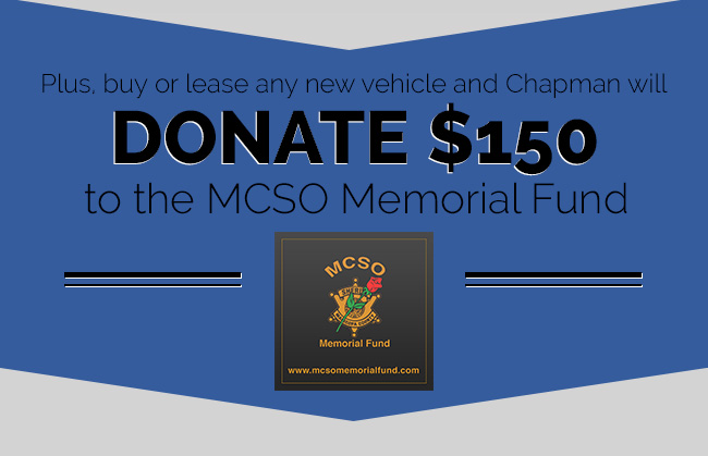 Plus, buy or lease any new vehicle and Chapman will donate $150 to the MCSO Memorial Fund